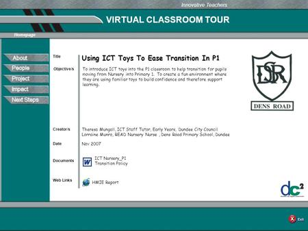 VIRTUAL CLASSROOM TOUR Documents Web Links Innovative Teachers Date Title Creator/s Homepage Objective/s Using ICT Toys To Ease Transition In P1 To introduce.