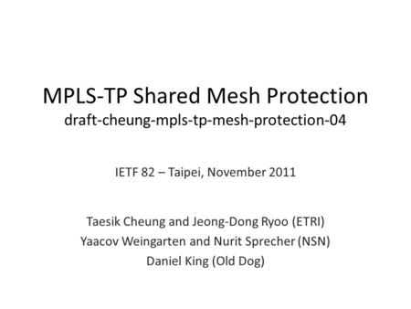 MPLS-TP Shared Mesh Protection draft-cheung-mpls-tp-mesh-protection-04 IETF 82 – Taipei, November 2011 Taesik Cheung and Jeong-Dong Ryoo (ETRI) Yaacov.