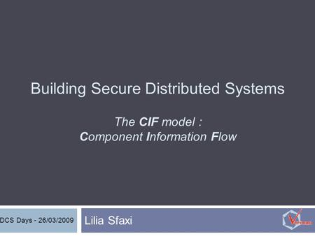 Building Secure Distributed Systems The CIF model : Component Information Flow Lilia Sfaxi DCS Days - 26/03/2009.