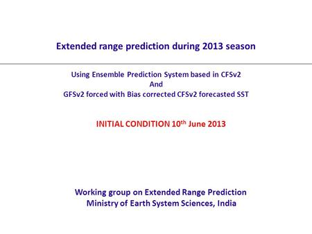 Extended range prediction during 2013 season Using Ensemble Prediction System based in CFSv2 And GFSv2 forced with Bias corrected CFSv2 forecasted SST.
