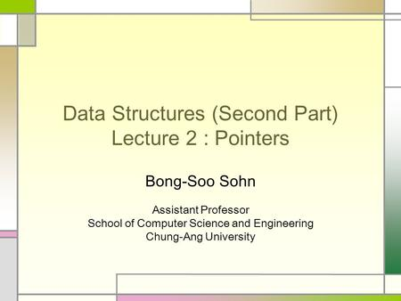 Data Structures (Second Part) Lecture 2 : Pointers Bong-Soo Sohn Assistant Professor School of Computer Science and Engineering Chung-Ang University.