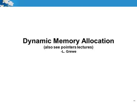 Dynamic Memory Allocation (also see pointers lectures) -L. Grewe.
