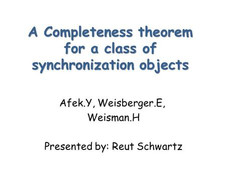 A Completeness theorem for a class of synchronization objects Afek.Y, Weisberger.E, Weisman.H Presented by: Reut Schwartz.
