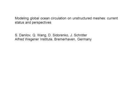 Modeling global ocean circulation on unstructured meshes: current status and perspectives S. Danilov, Q. Wang, D. Sidorenko, J. Schröter Alfred Wegener.