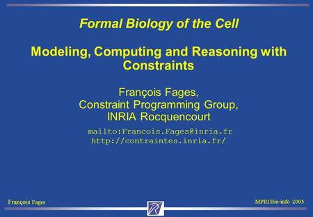 François Fages MPRI Bio-info 2005 Formal Biology of the Cell Modeling, Computing and Reasoning with Constraints François Fages, Constraint Programming.