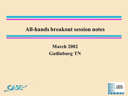 SDM center All-hands breakout session notes March 2002 Gatlinburg TN.