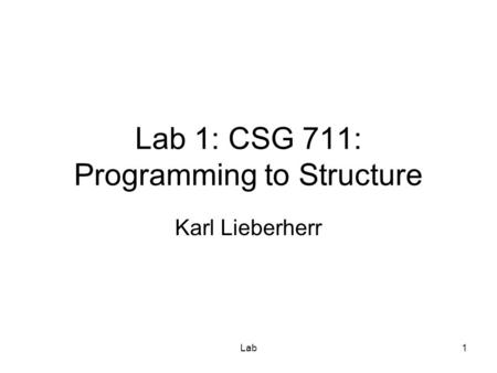 Lab1 Lab 1: CSG 711: Programming to Structure Karl Lieberherr.
