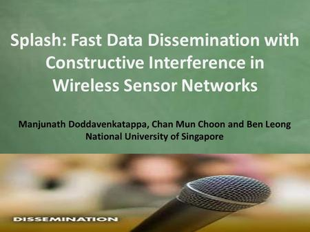 Manjunath Doddavenkatappa, Chan Mun Choon and Ben Leong National University of Singapore Splash: Fast Data Dissemination with Constructive Interference.