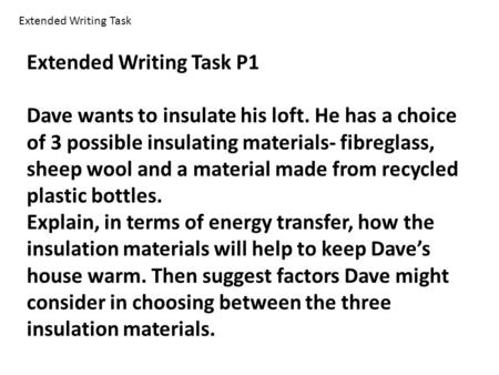 Extended Writing Task P1 Dave wants to insulate his loft. He has a choice of 3 possible insulating materials- fibreglass, sheep wool and a material made.