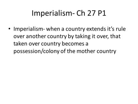 Imperialism- Ch 27 P1 Imperialism- when a country extends it's rule over another country by taking it over, that taken over country becomes a possession/colony.