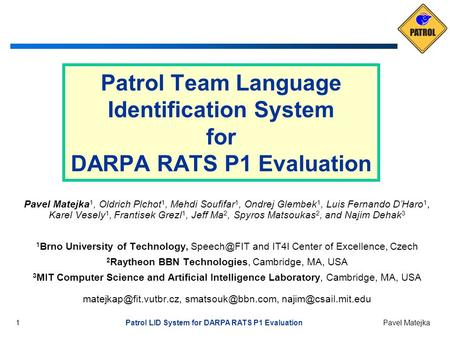 1 Patrol LID System for DARPA RATS P1 Evaluation Pavel Matejka Patrol Team Language Identification System for DARPA RATS P1 Evaluation Pavel Matejka 1,