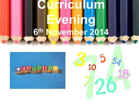 Curriculum Evening 6 th November 2014. Welcome Literacy Numeracy Interdisciplinary Learning Learning and Teaching Busy Finish.