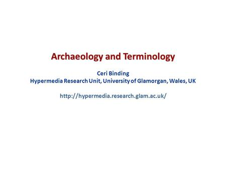 Archaeology and Terminology Ceri Binding Hypermedia Research Unit, University of Glamorgan, Wales, UK