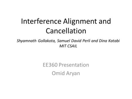 Interference Alignment and Cancellation EE360 Presentation Omid Aryan Shyamnath Gollakota, Samuel David Perli and Dina Katabi MIT CSAIL.