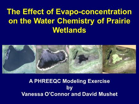 The Effect of Evapo-concentration on the Water Chemistry of Prairie Wetlands A PHREEQC Modeling Exercise by Vanessa O'Connor and David Mushet.