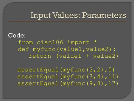 Code: from cisc106 import * def myfunc(value1,value2): return (value1 + value2) assertEqual(myfunc(3,2),5) assertEqual(myfunc(7,4),11) assertEqual(myfunc(9,8),17)