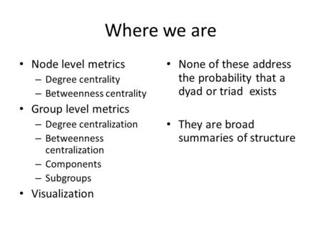Where we are Node level metrics – Degree centrality – Betweenness centrality Group level metrics – Degree centralization – Betweenness centralization –