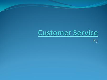 P5. Lesson Objectives Understand how businesses provide customer service: Types of customer and how to deal with them.