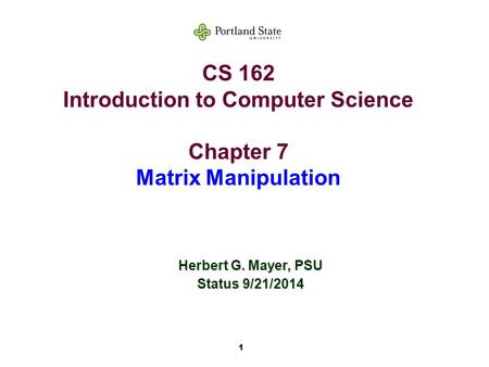 1 CS 162 Introduction to Computer Science Chapter 7 Matrix Manipulation Herbert G. Mayer, PSU Status 9/21/2014.