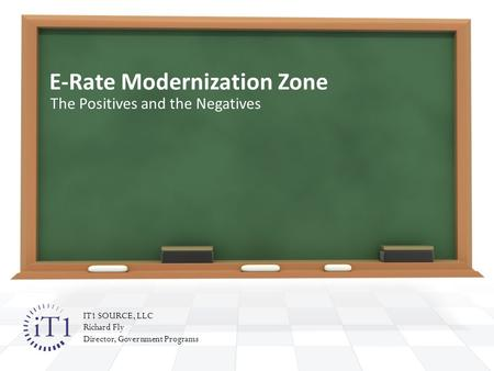 E-Rate Modernization Zone The Positives and the Negatives IT1 SOURCE, LLC Richard Fly Director, Government Programs.