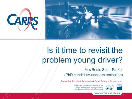 Is it time to revisit the problem young driver? Mrs Bridie Scott-Parker (PhD candidate-under-examination) 1.