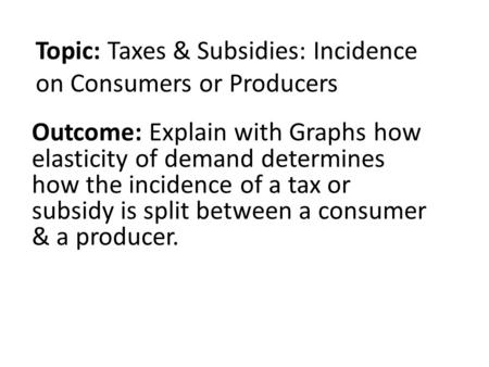 Topic: Taxes & Subsidies: Incidence on Consumers or Producers Outcome: Explain with Graphs how elasticity of demand determines how the incidence of a tax.