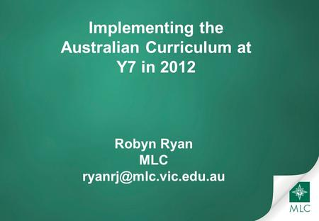 Implementing the Australian Curriculum at Y7 in 2012 Robyn Ryan MLC