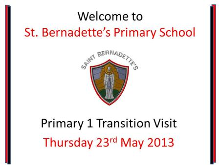 Welcome to St. Bernadette's Primary School Primary 1 Transition Visit Thursday 23 rd May 2013.