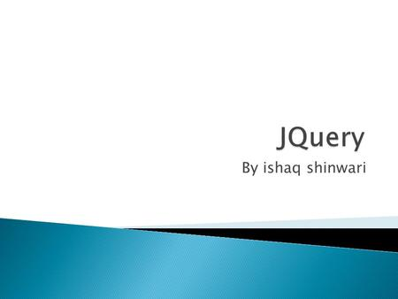 By ishaq shinwari.  jQuery is a lightweight, write less, do more, JavaScript library.  The purpose of jQuery is to make it much easier to use JavaScript.