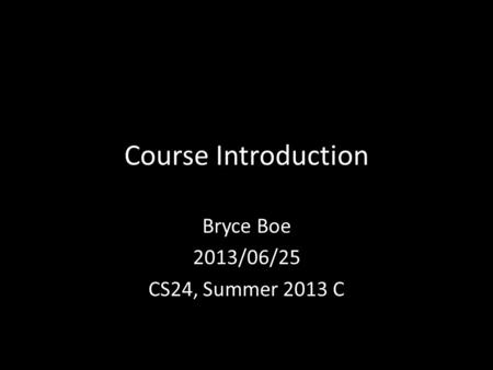 Course Introduction Bryce Boe 2013/06/25 CS24, Summer 2013 C.