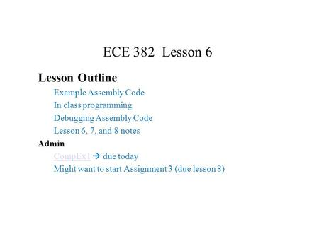 ECE 382 Lesson 6 Lesson Outline Example Assembly Code In class programming Debugging Assembly Code Lesson 6, 7, and 8 notes Admin CompEx1CompEx1  due.