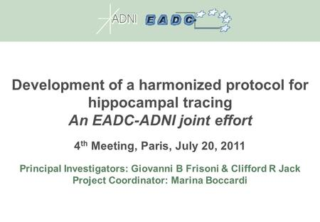 Development of a harmonized protocol for hippocampal tracing An EADC-ADNI joint effort 4 th Meeting, Paris, July 20, 2011 Principal Investigators: Giovanni.