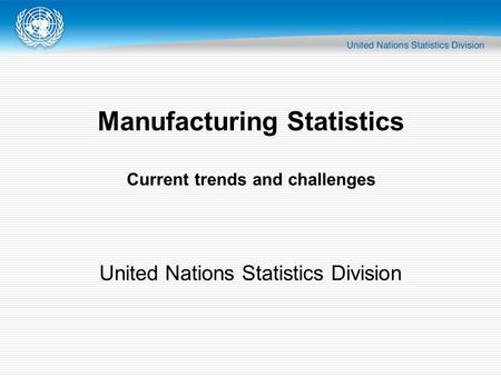 Manufacturing Statistics Current trends and challenges United Nations Statistics Division.