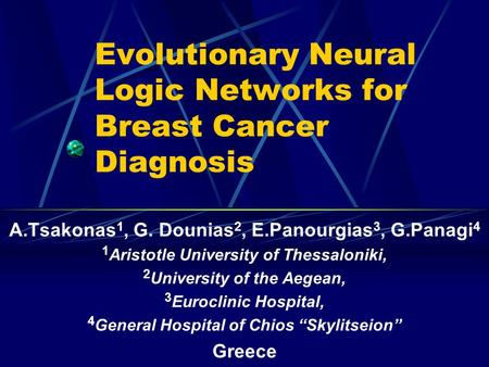 Evolutionary Neural Logic Networks for Breast Cancer Diagnosis A.Tsakonas 1, G. Dounias 2, E.Panourgias 3, G.Panagi 4 1 Aristotle University of Thessaloniki,