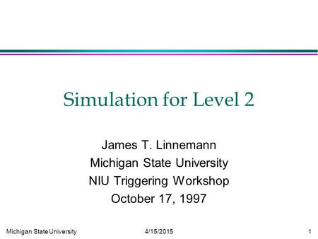 Michigan State University 4/15/2015 1 Simulation for Level 2 James T. Linnemann Michigan State University NIU Triggering Workshop October 17, 1997.
