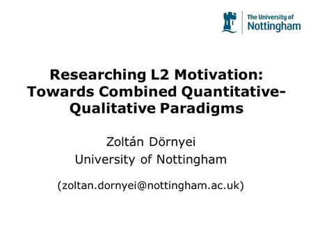 Researching L2 Motivation: Towards Combined Quantitative- Qualitative Paradigms Zoltán Dörnyei University of Nottingham