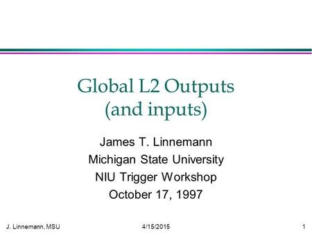 J. Linnemann, MSU 4/15/2015 1 Global L2 Outputs (and inputs) James T. Linnemann Michigan State University NIU Trigger Workshop October 17, 1997.