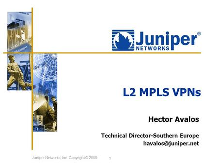 Juniper Networks, Inc. Copyright © 2000 1 L2 MPLS VPNs Hector Avalos Technical Director-Southern Europe