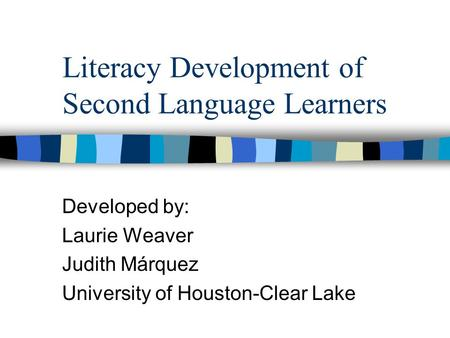 Literacy Development of Second Language Learners Developed by: Laurie Weaver Judith Márquez University of Houston-Clear Lake.