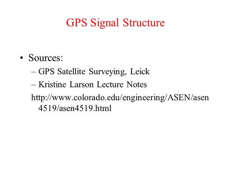 GPS Signal Structure Sources: –GPS Satellite Surveying, Leick –Kristine Larson Lecture Notes  4519/asen4519.html.