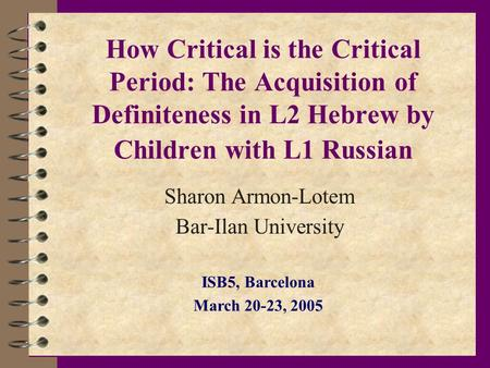 How Critical is the Critical Period: The Acquisition of Definiteness in L2 Hebrew by Children with L1 Russian Sharon Armon-Lotem Bar-Ilan University ISB5,