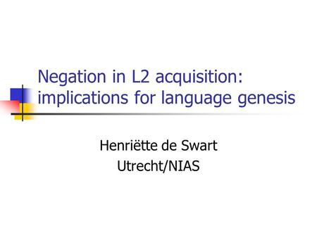 Negation in L2 acquisition: implications for language genesis Henriëtte de Swart Utrecht/NIAS.