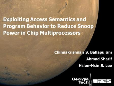 Exploiting Access Semantics and Program Behavior to Reduce Snoop Power in Chip Multiprocessors Chinnakrishnan S. Ballapuram Ahmad Sharif Hsien-Hsin S.