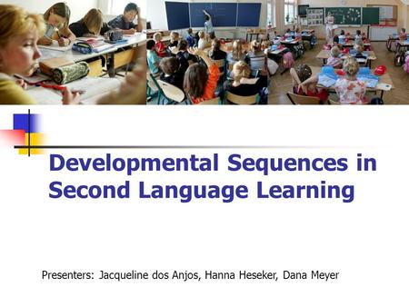 Developmental Sequences in Second Language Learning Presenters: Jacqueline dos Anjos, Hanna Heseker, Dana Meyer.