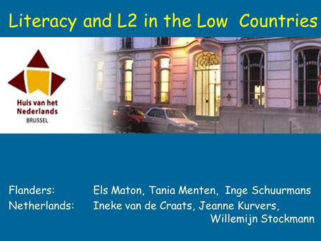 Flanders: Els Maton, Tania Menten, Inge Schuurmans Netherlands: Ineke van de Craats, Jeanne Kurvers, Willemijn Stockmann Literacy and L2 in the Low Countries.