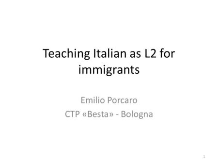 Teaching Italian as L2 for immigrants Emilio Porcaro CTP «Besta» - Bologna 1.
