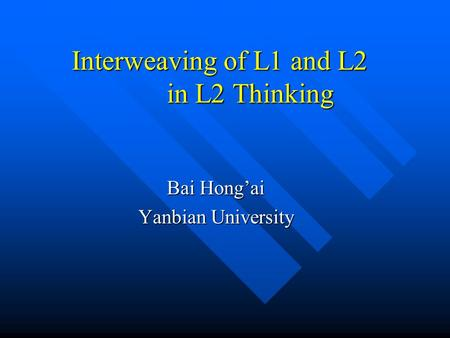 Interweaving of L1 and L2 in L2 Thinking Bai Hong'ai Yanbian University.