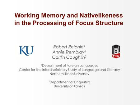 Working Memory and Nativelikeness in the Processing of Focus Structure Robert Reichle 1 Annie Tremblay 2 Caitlin Coughlin 2 1 Department of Foreign Languages.