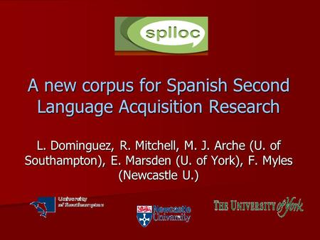 A new corpus for <strong>Spanish</strong> Second Language Acquisition Research L. Dominguez, R. Mitchell, M. J. Arche (U. of Southampton), E. Marsden (U. of York), F. Myles.