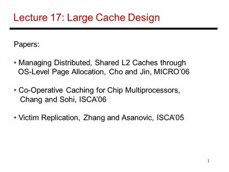 1 Lecture 17: Large Cache Design Papers: Managing Distributed, Shared L2 Caches through OS-Level Page Allocation, Cho and Jin, MICRO'06 Co-Operative Caching.